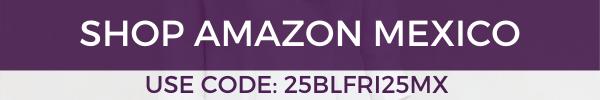 SHOP AMAZON MEXICO- USE CODE 25BLFRI25MX